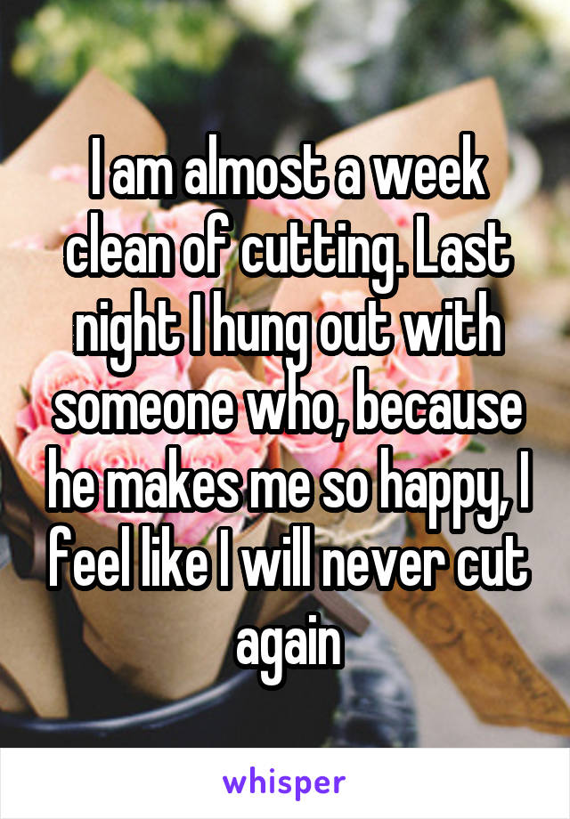 I am almost a week clean of cutting. Last night I hung out with someone who, because he makes me so happy, I feel like I will never cut again