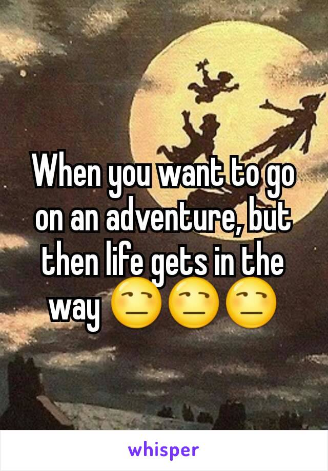 When you want to go on an adventure, but then life gets in the way 😒😒😒