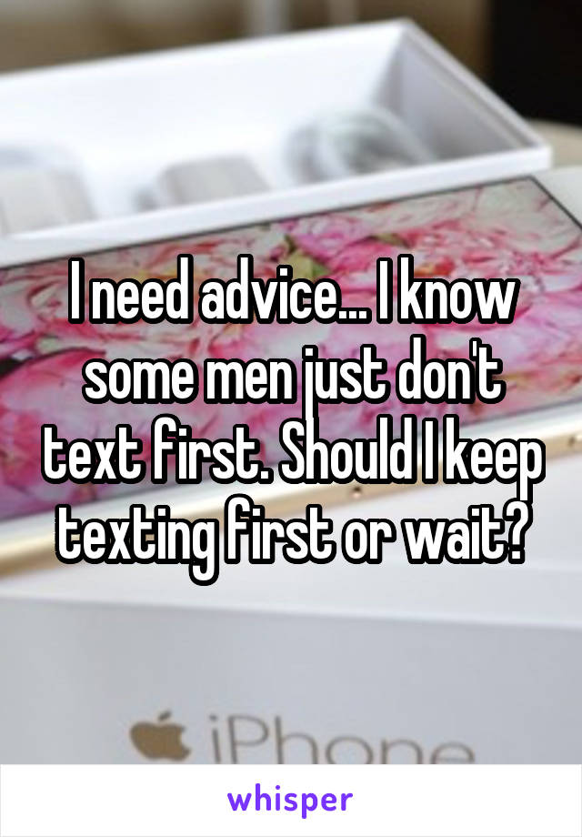I need advice... I know some men just don't text first. Should I keep texting first or wait?
