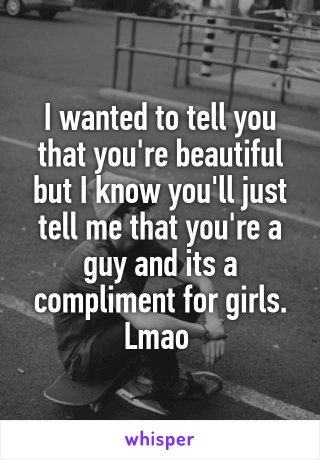 I wanted to tell you that you're beautiful but I know you'll just tell me that you're a guy and its a compliment for girls. Lmao