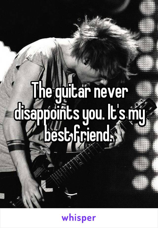 The guitar never disappoints you. It's my best friend.