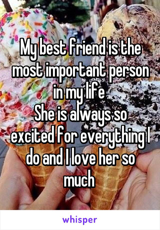 My best friend is the most important person in my life  She is always so excited for everything I do and I love her so much
