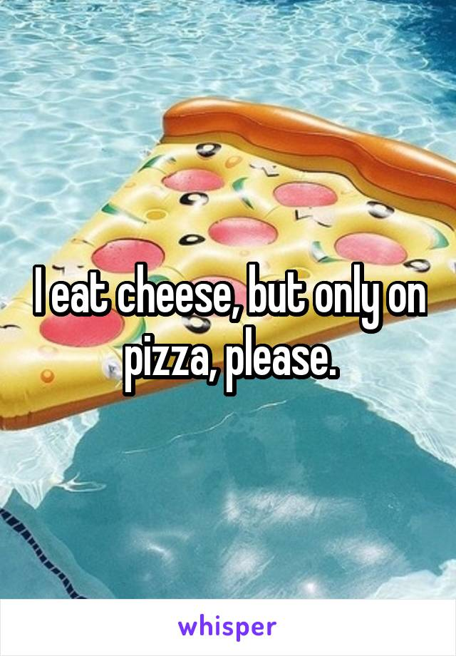I eat cheese, but only on pizza, please.