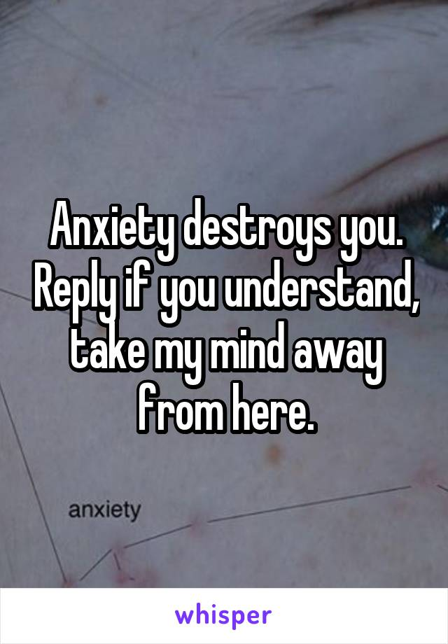 Anxiety destroys you. Reply if you understand, take my mind away from here.