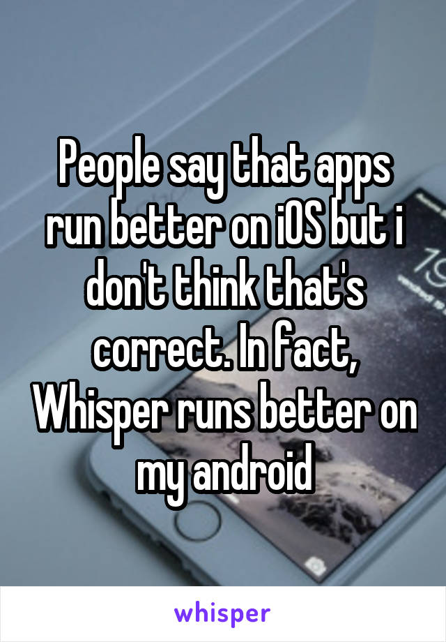 People say that apps run better on iOS but i don't think that's correct. In fact, Whisper runs better on my android