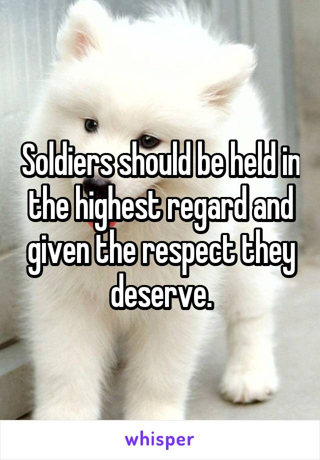 Soldiers should be held in the highest regard and given the respect they deserve.