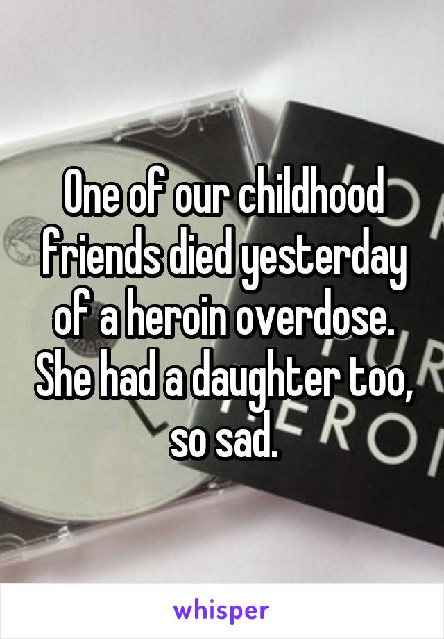 One of our childhood friends died yesterday of a heroin overdose. She had a daughter too, so sad.