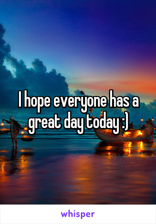 I hope everyone has a great day today :)