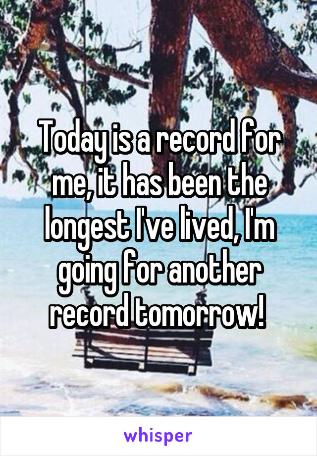 Today is a record for me, it has been the longest I've lived, I'm going for another record tomorrow!