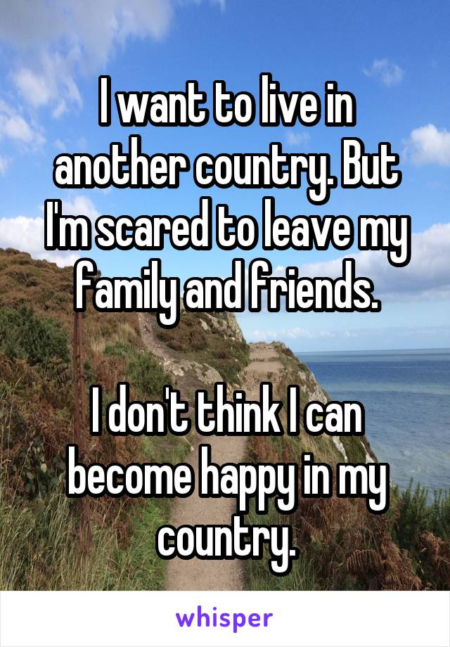 I want to live in another country. But I'm scared to leave my family and friends.  I don't think I can become happy in my country.
