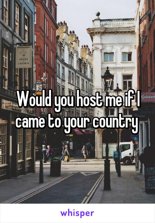 Would you host me if I came to your country
