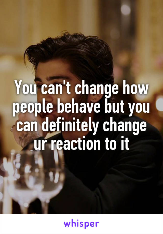You can't change how people behave but you can definitely change ur reaction to it