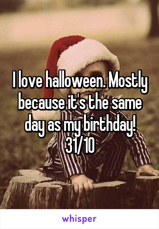 I love halloween. Mostly because it's the same day as my birthday! 31/10