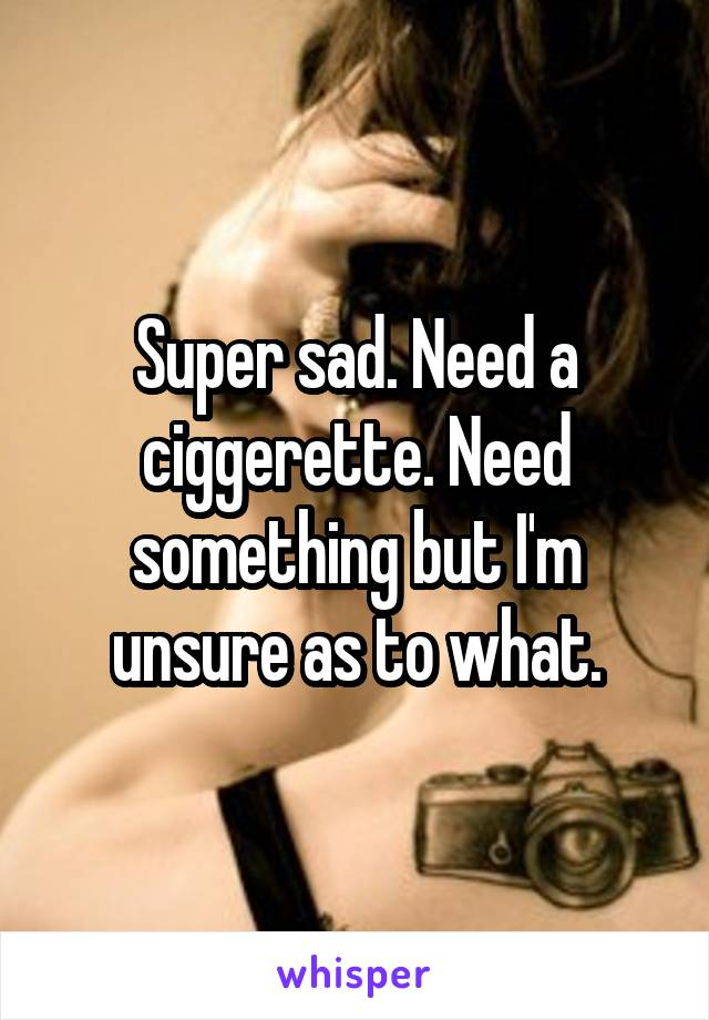 Super sad. Need a ciggerette. Need something but I'm unsure as to what.