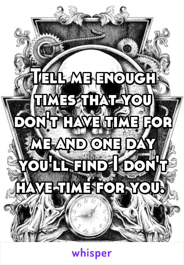 Tell me enough times that you don't have time for me and one day you'll find I don't have time for you.