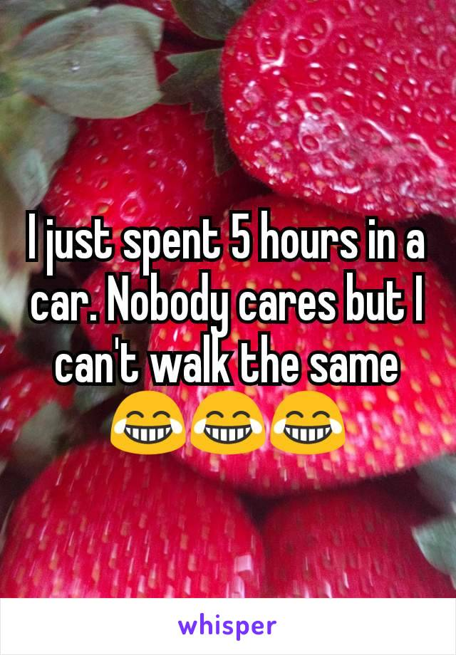 I just spent 5 hours in a car. Nobody cares but I can't walk the same 😂😂😂