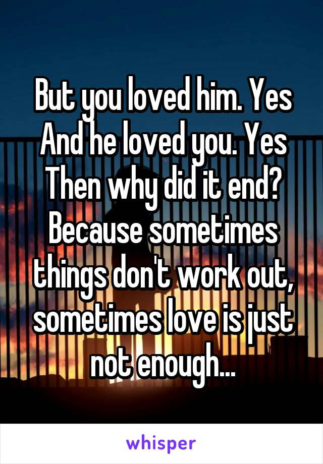 But you loved him. Yes And he loved you. Yes Then why did it end? Because sometimes things don't work out, sometimes love is just not enough...