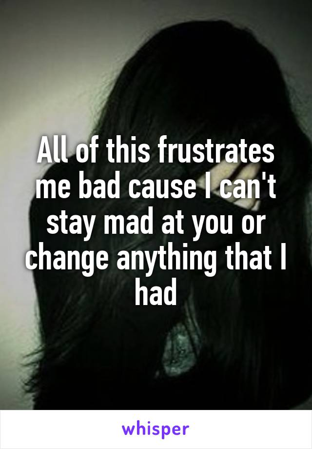 All of this frustrates me bad cause I can't stay mad at you or change anything that I had