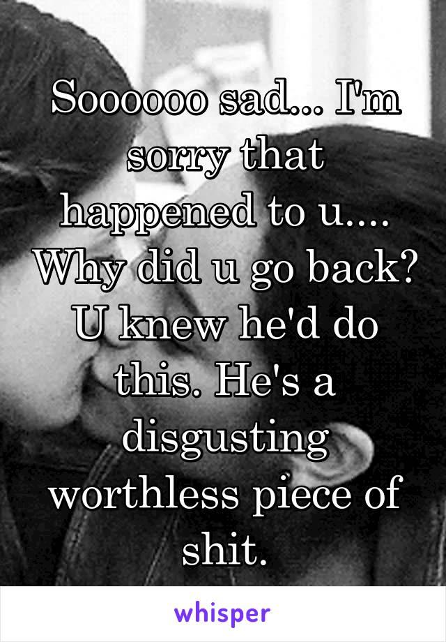Soooooo sad... I'm sorry that happened to u.... Why did u go back? U knew he'd do this. He's a disgusting worthless piece of shit.