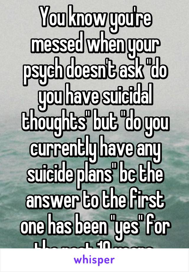 """You know you're messed when your psych doesn't ask """"do you have suicidal thoughts"""" but """"do you currently have any suicide plans"""" bc the answer to the first one has been """"yes"""" for the past 10 years."""