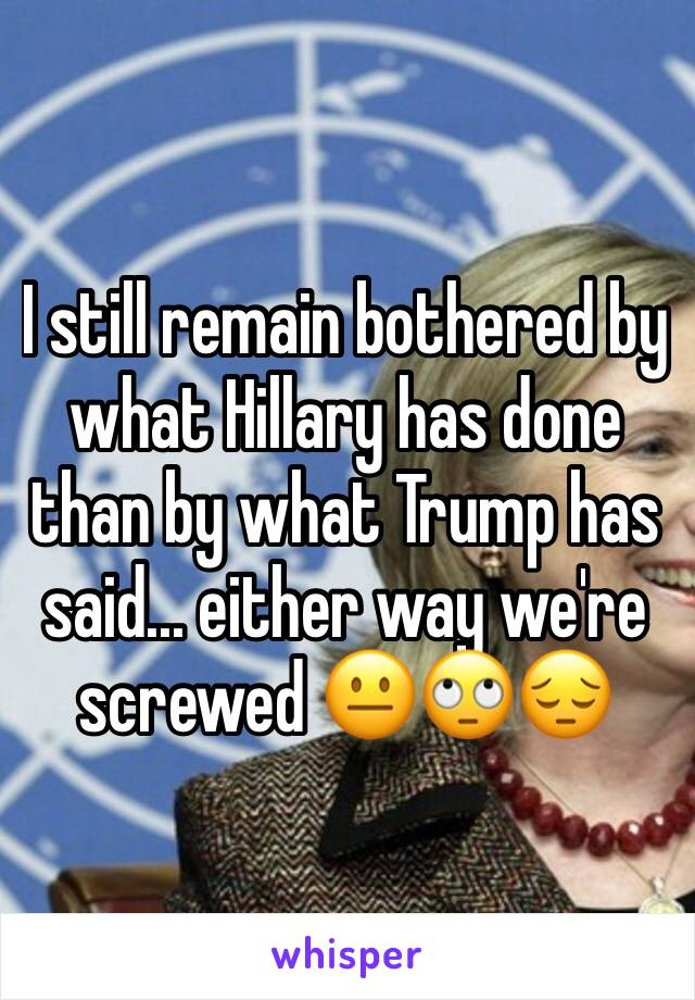 I still remain bothered by what Hillary has done than by what Trump has said... either way we're screwed 😐🙄😔