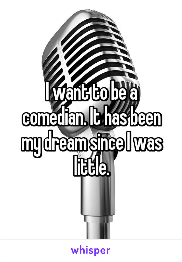 I want to be a comedian. It has been my dream since I was little.