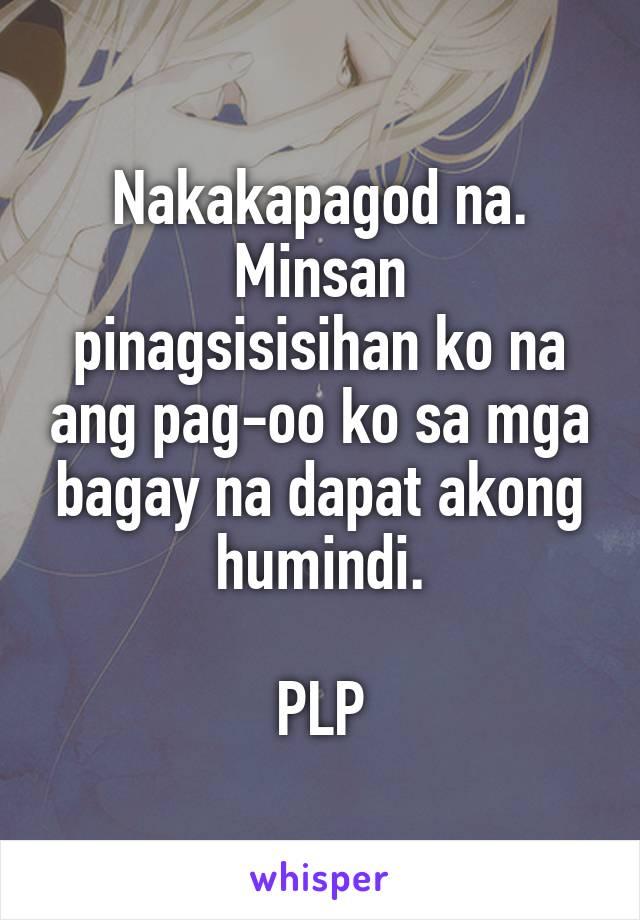 Nakakapagod na. Minsan pinagsisisihan ko na ang pag-oo ko sa mga bagay na dapat akong humindi.  PLP
