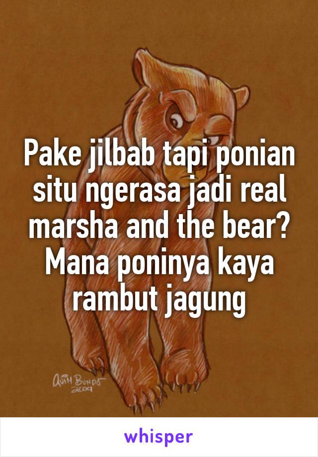 Pake jilbab tapi ponian situ ngerasa jadi real marsha and the bear? Mana poninya kaya rambut jagung