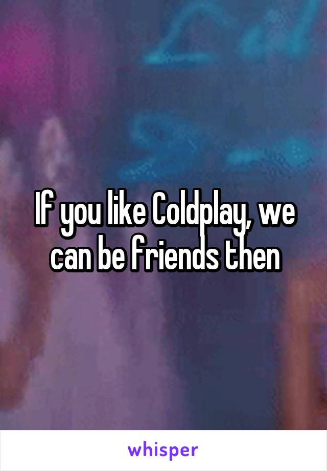 If you like Coldplay, we can be friends then