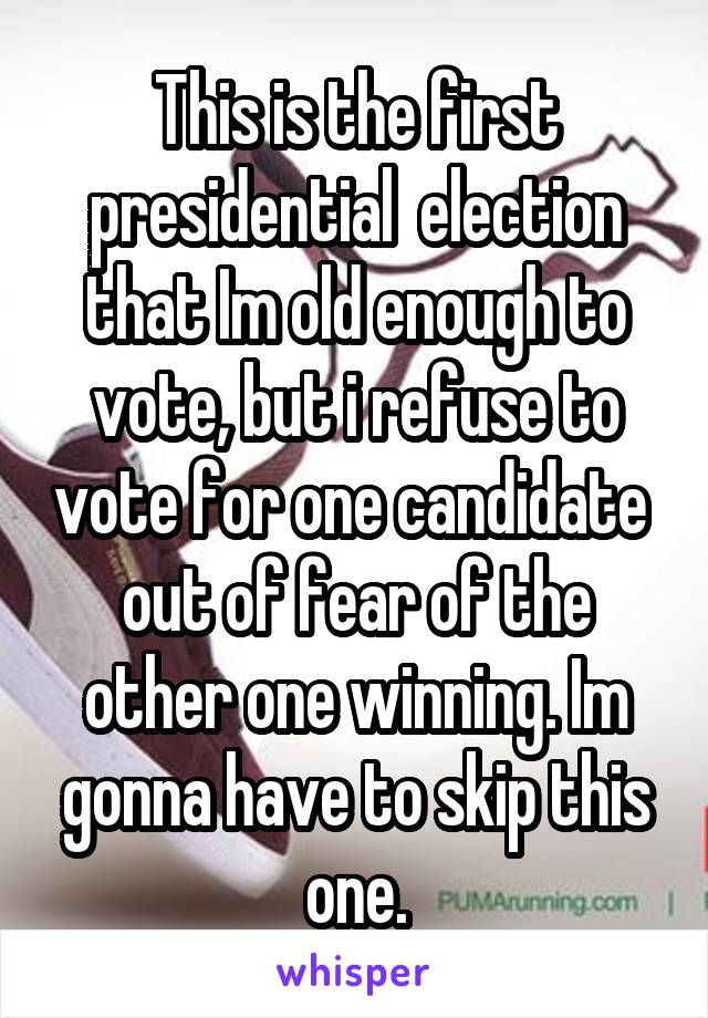 This is the first presidential  election that Im old enough to vote, but i refuse to vote for one candidate  out of fear of the other one winning. Im gonna have to skip this one.