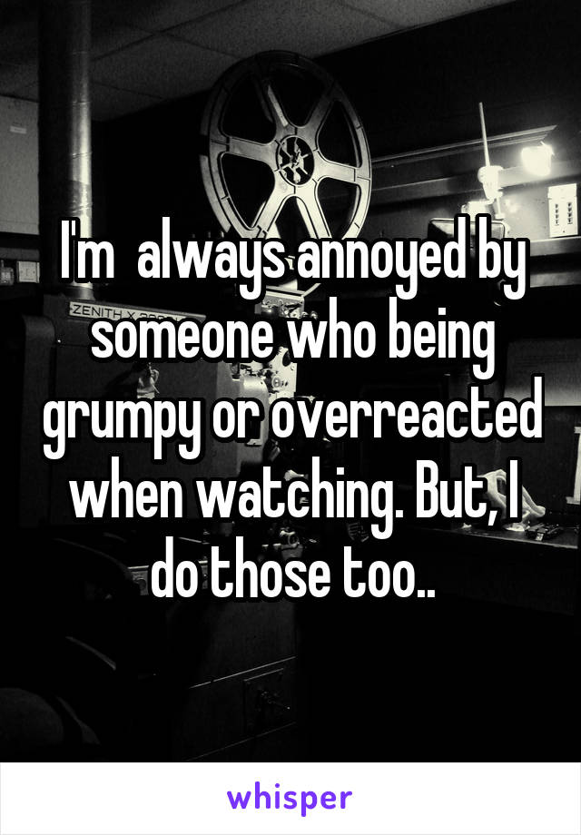 I'm  always annoyed by someone who being grumpy or overreacted when watching. But, I do those too..
