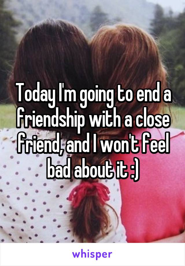Today I'm going to end a friendship with a close friend, and I won't feel bad about it :)