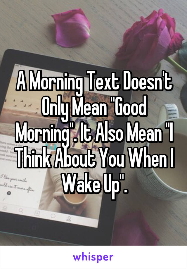 """A Morning Text Doesn't Only Mean """"Good Morning"""". It Also Mean """"I Think About You When I Wake Up""""."""