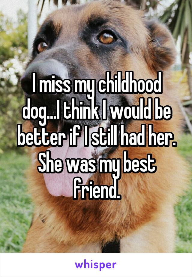I miss my childhood dog...I think I would be better if I still had her. She was my best friend.