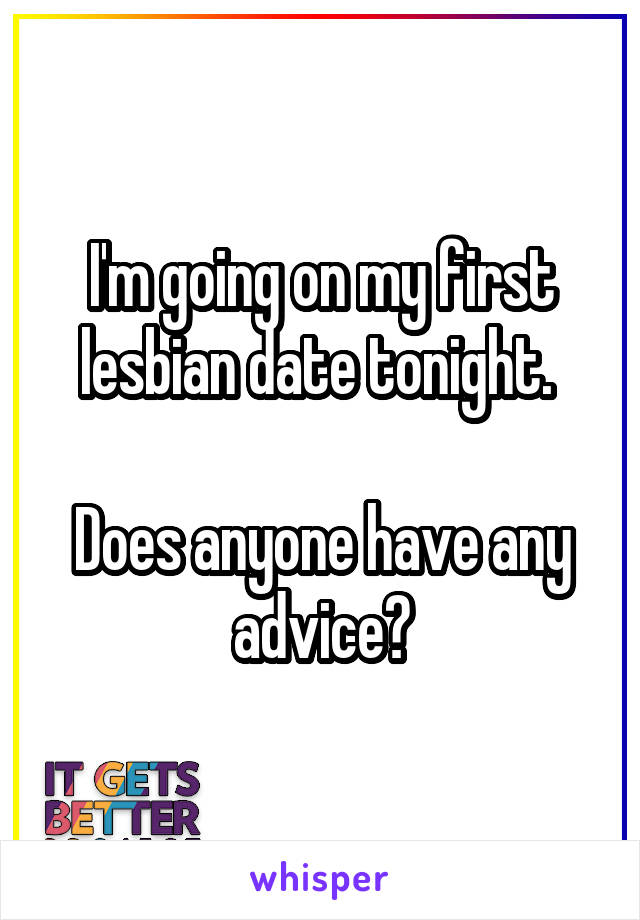 I'm going on my first lesbian date tonight.   Does anyone have any advice?