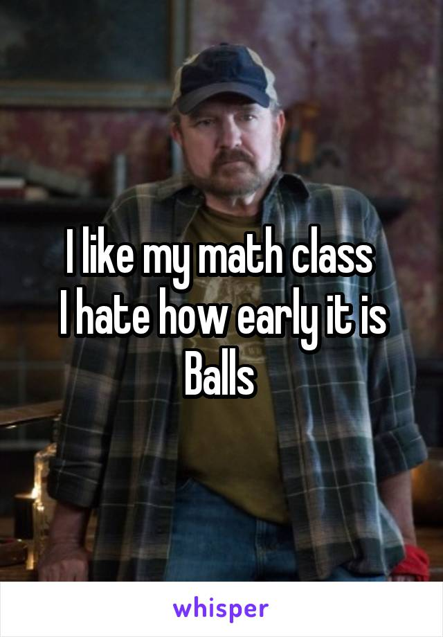 I like my math class  I hate how early it is Balls