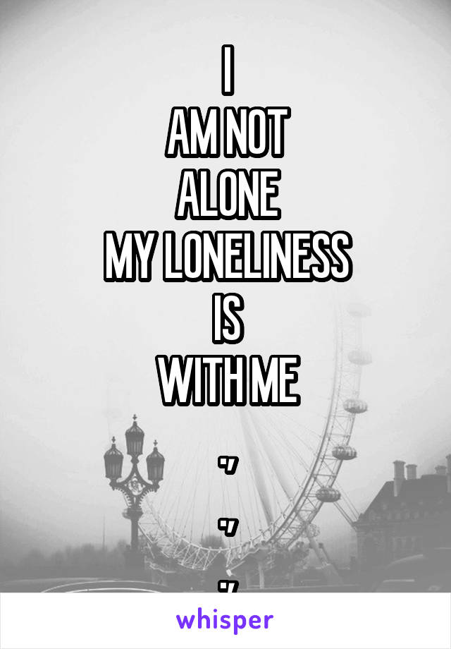 I AM NOT ALONE MY LONELINESS IS WITH ME ., ., .,