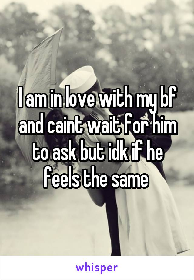 I am in love with my bf and caint wait for him to ask but idk if he feels the same