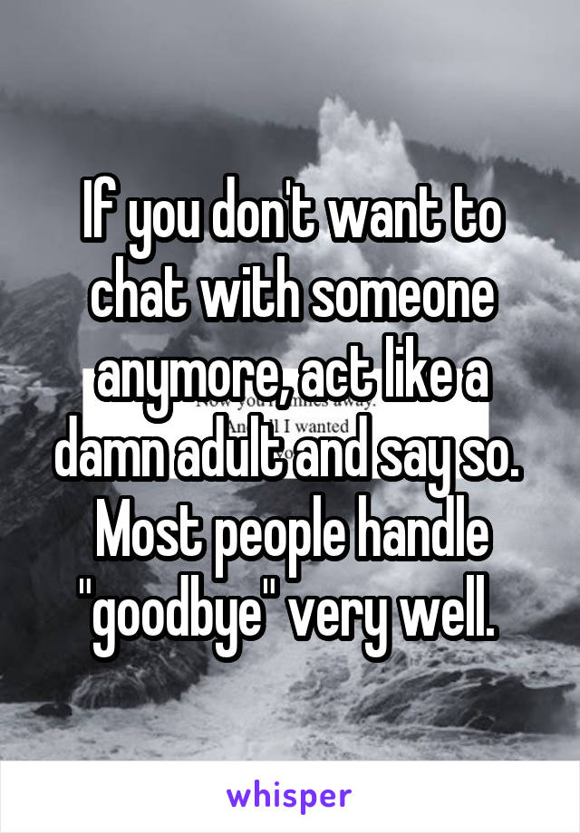 "If you don't want to chat with someone anymore, act like a damn adult and say so.  Most people handle ""goodbye"" very well."
