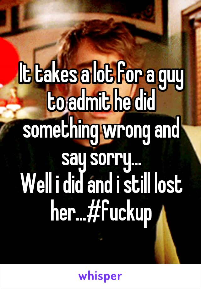 It takes a lot for a guy to admit he did something wrong and say sorry... Well i did and i still lost her...#fuckup