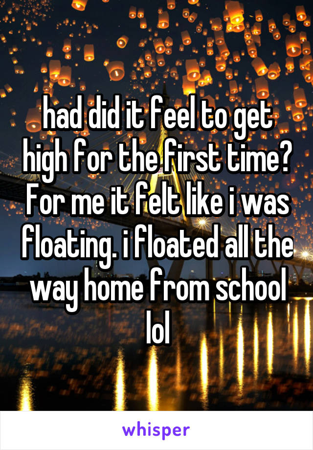 had did it feel to get high for the first time? For me it felt like i was floating. i floated all the way home from school lol