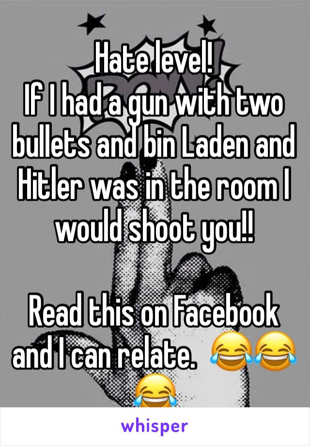 Hate level!  If I had a gun with two bullets and bin Laden and Hitler was in the room I would shoot you!!   Read this on Facebook and I can relate.  😂😂😂