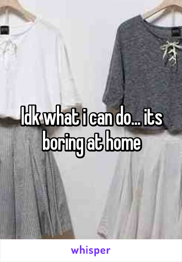 Idk what i can do... its boring at home