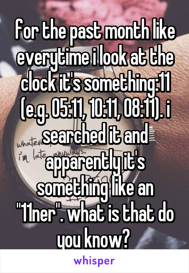 "for the past month like everytime i look at the clock it's something:11 (e.g. 05:11, 10:11, 08:11). i searched it and apparently it's something like an ""11ner"". what is that do you know?"
