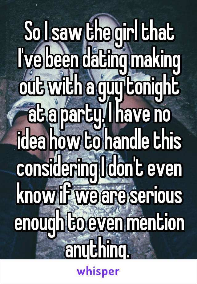 So I saw the girl that I've been dating making out with a guy tonight at a party. I have no idea how to handle this considering I don't even know if we are serious enough to even mention anything.