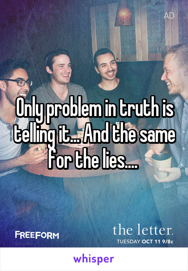 Only problem in truth is telling it... And the same for the lies....