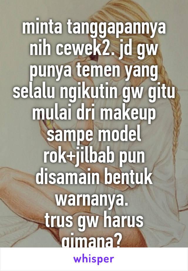 minta tanggapannya nih cewek2. jd gw punya temen yang selalu ngikutin gw gitu mulai dri makeup sampe model rok+jilbab pun disamain bentuk warnanya.  trus gw harus gimana?