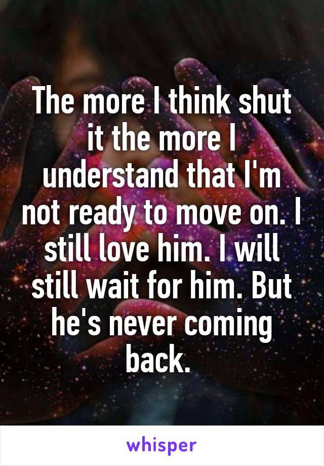 The more I think shut it the more I understand that I'm not ready to move on. I still love him. I will still wait for him. But he's never coming back.