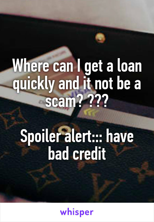 Where can I get a loan quickly and it not be a scam? ???  Spoiler alert::: have bad credit
