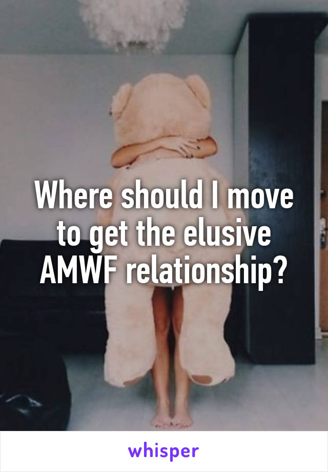 Where should I move to get the elusive AMWF relationship?